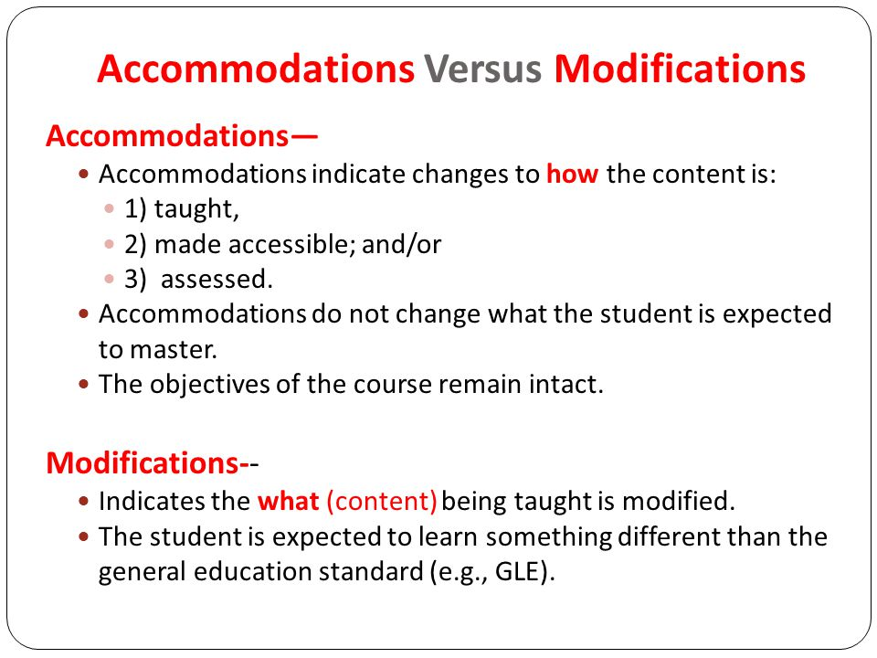 Accommodations Versus Modifications Accommodations— Accommodations indicate changes to how the content is: 1) taught, 2) made accessible; and/or 3) assessed.