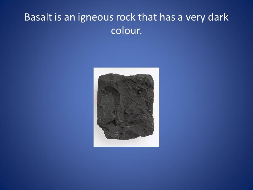 Basalt is an igneous rock that has a very dark colour.