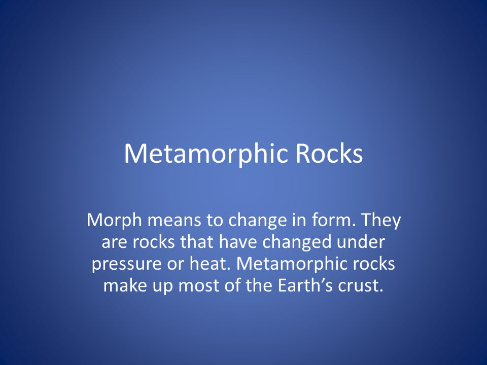 Metamorphic Rocks Morph means to change in form. They are rocks that have changed under pressure or heat. Metamorphic rocks make up most of the Earth'