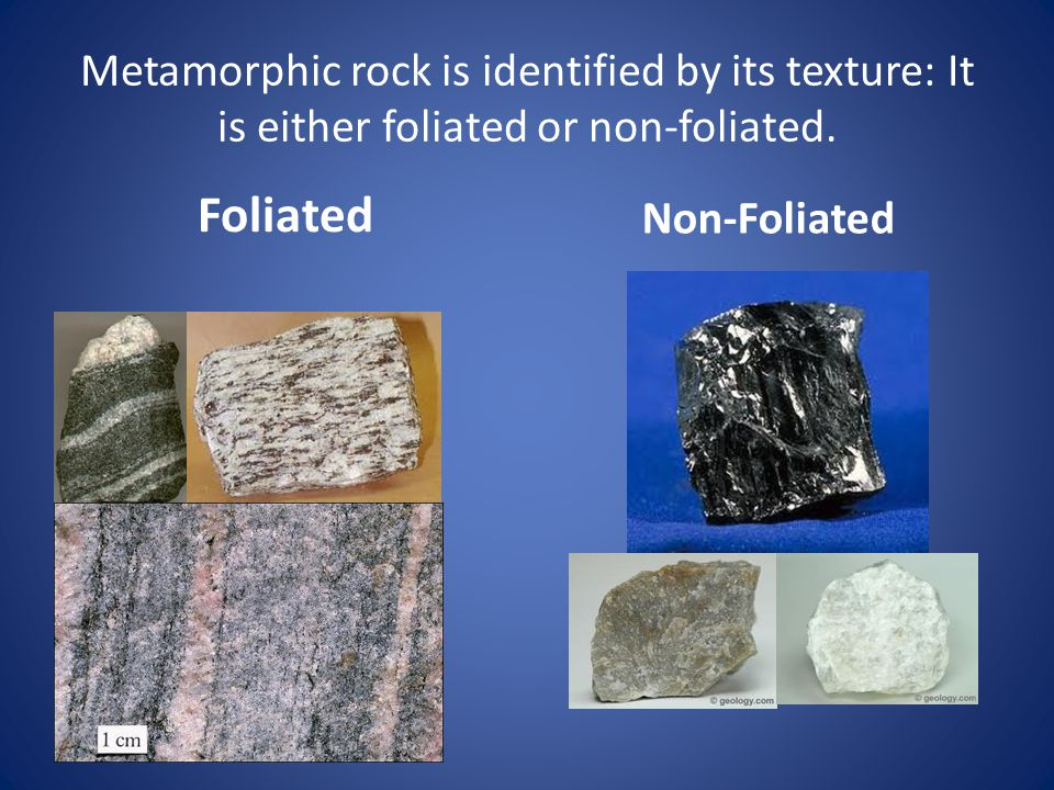 Metamorphic rock is identified by its texture: It is either foliated or non-foliated.