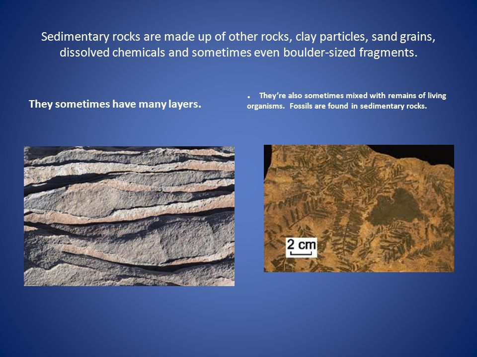 Sedimentary rocks are made up of other rocks, clay particles, sand grains, dissolved chemicals and sometimes even boulder-sized fragments. They someti