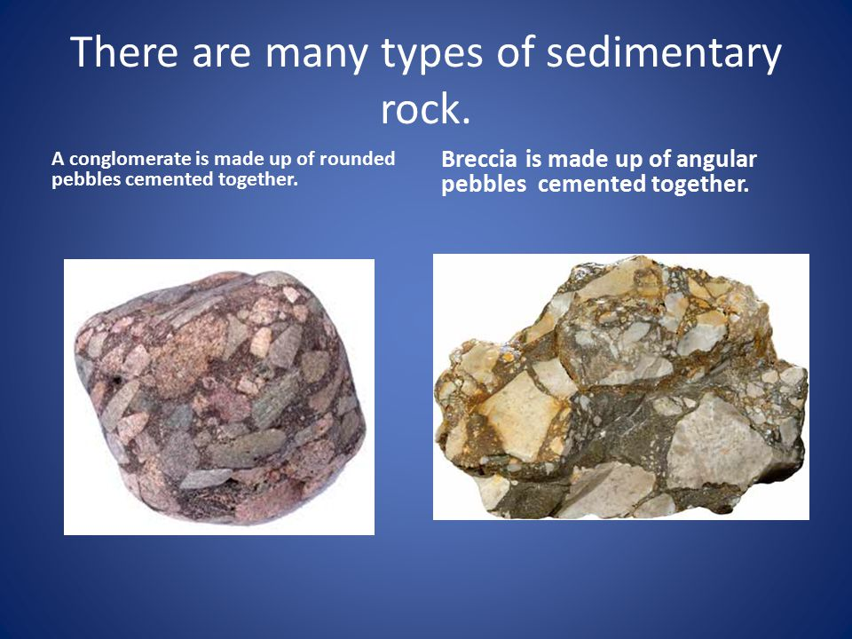 There are many types of sedimentary rock. A conglomerate is made up of rounded pebbles cemented together. Breccia is made up of angular pebbles cement