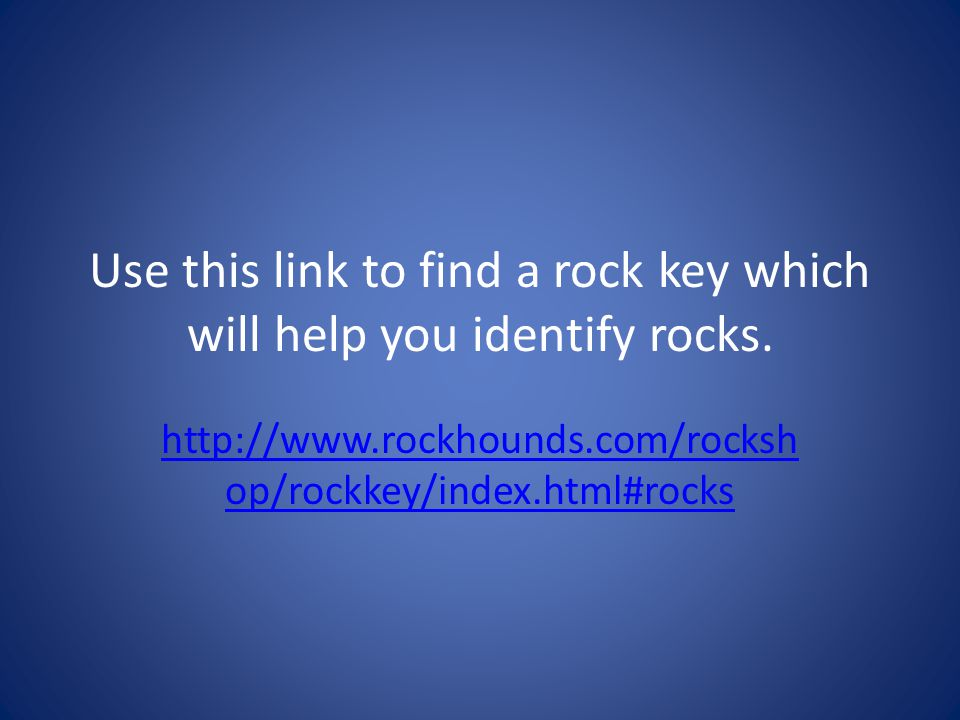 Use this link to find a rock key which will help you identify rocks. http://www.rockhounds.com/rocksh op/rockkey/index.html#rocks