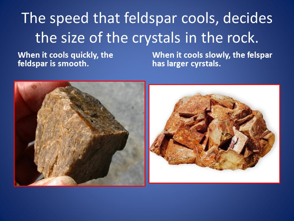 The speed that feldspar cools, decides the size of the crystals in the rock.