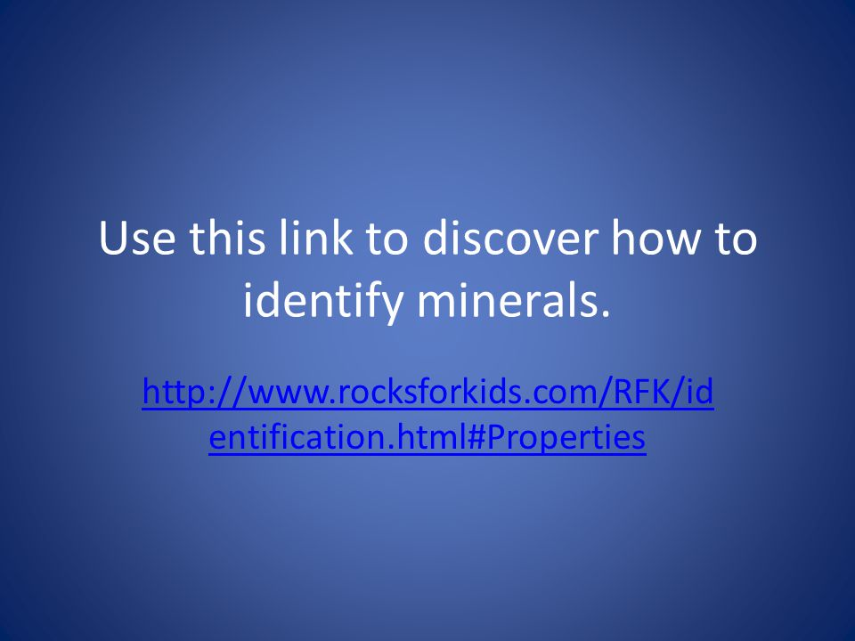 Use this link to discover how to identify minerals. http://www.rocksforkids.com/RFK/id entification.html#Properties