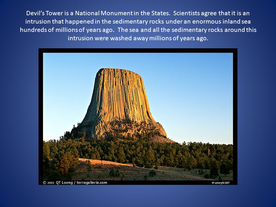 Devil's Tower is a National Monument in the States. Scientists agree that it is an intrusion that happened in the sedimentary rocks under an enormous