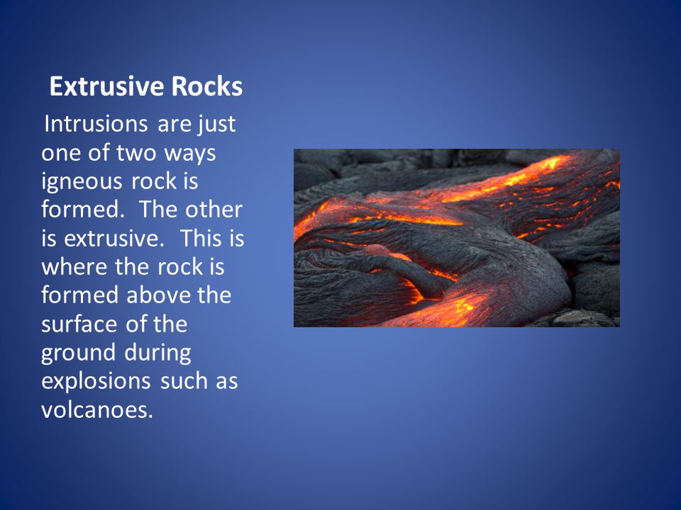 Extrusive Rocks Intrusions are just one of two ways igneous rock is formed.