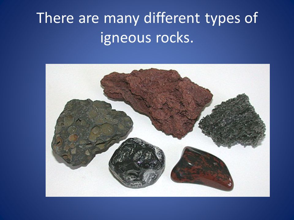 There are many different types of igneous rocks.