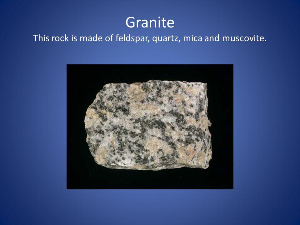 Granite This rock is made of feldspar, quartz, mica and muscovite.