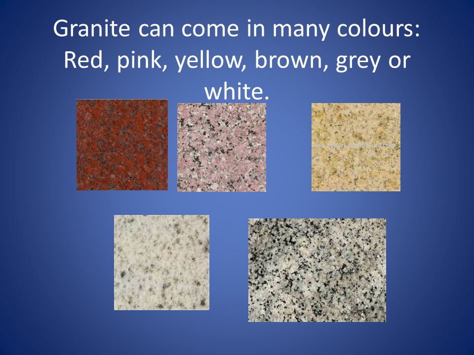 Granite can come in many colours: Red, pink, yellow, brown, grey or white.