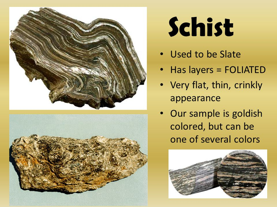Schist Used to be Slate Has layers = FOLIATED Very flat, thin, crinkly appearance Our sample is goldish colored, but can be one of several colors