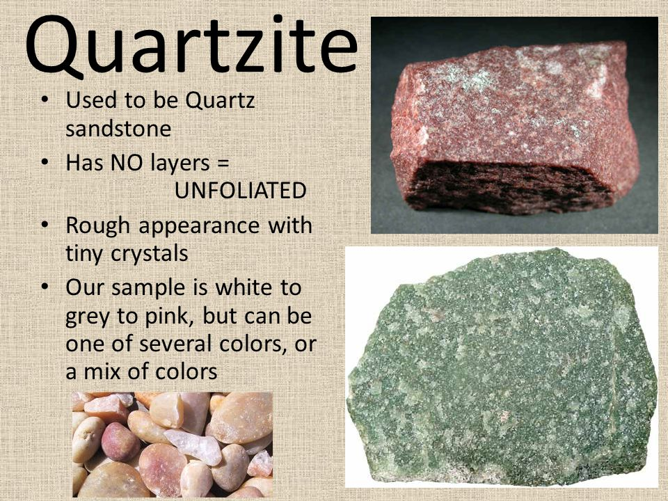 Quartzite Used to be Quartz sandstone Has NO layers = UNFOLIATED Rough appearance with tiny crystals Our sample is white to grey to pink, but can be one of several colors, or a mix of colors