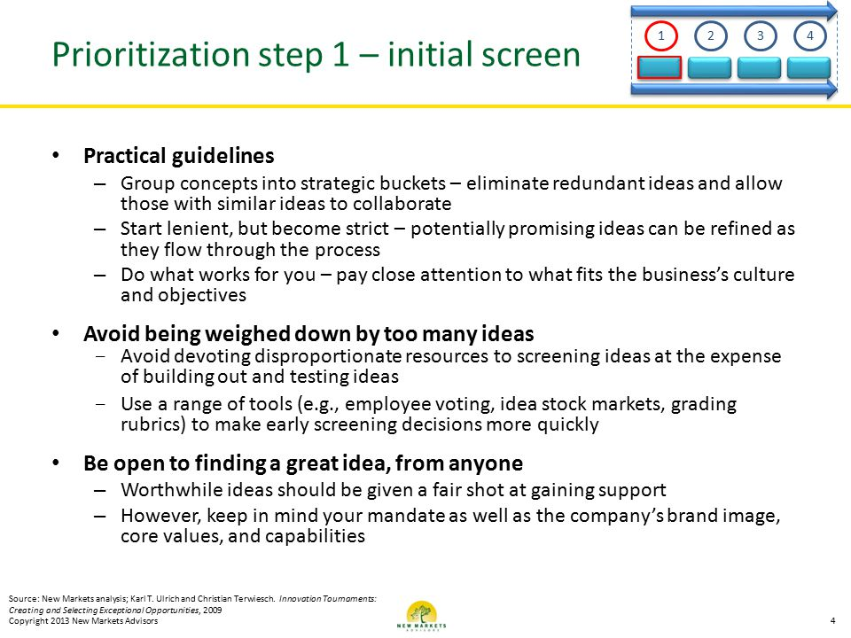 Prioritization step 1 – initial screen Practical guidelines – Group concepts into strategic buckets – eliminate redundant ideas and allow those with similar ideas to collaborate – Start lenient, but become strict – potentially promising ideas can be refined as they flow through the process – Do what works for you – pay close attention to what fits the business's culture and objectives Avoid being weighed down by too many ideas - Avoid devoting disproportionate resources to screening ideas at the expense of building out and testing ideas - Use a range of tools (e.g., employee voting, idea stock markets, grading rubrics) to make early screening decisions more quickly Be open to finding a great idea, from anyone – Worthwhile ideas should be given a fair shot at gaining support – However, keep in mind your mandate as well as the company's brand image, core values, and capabilities Source: New Markets analysis; Karl T.
