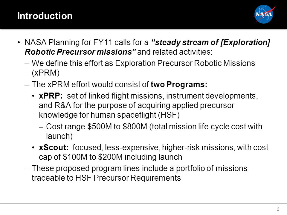 Introduction NASA Planning for FY11 calls for a steady stream of [Exploration] Robotic Precursor missions and related activities: –We define this effort as Exploration Precursor Robotic Missions (xPRM) –The xPRM effort would consist of two Programs: xPRP: set of linked flight missions, instrument developments, and R&A for the purpose of acquiring applied precursor knowledge for human spaceflight (HSF) –Cost range $500M to $800M (total mission life cycle cost with launch) xScout: focused, less-expensive, higher-risk missions, with cost cap of $100M to $200M including launch –These proposed program lines include a portfolio of missions traceable to HSF Precursor Requirements 2
