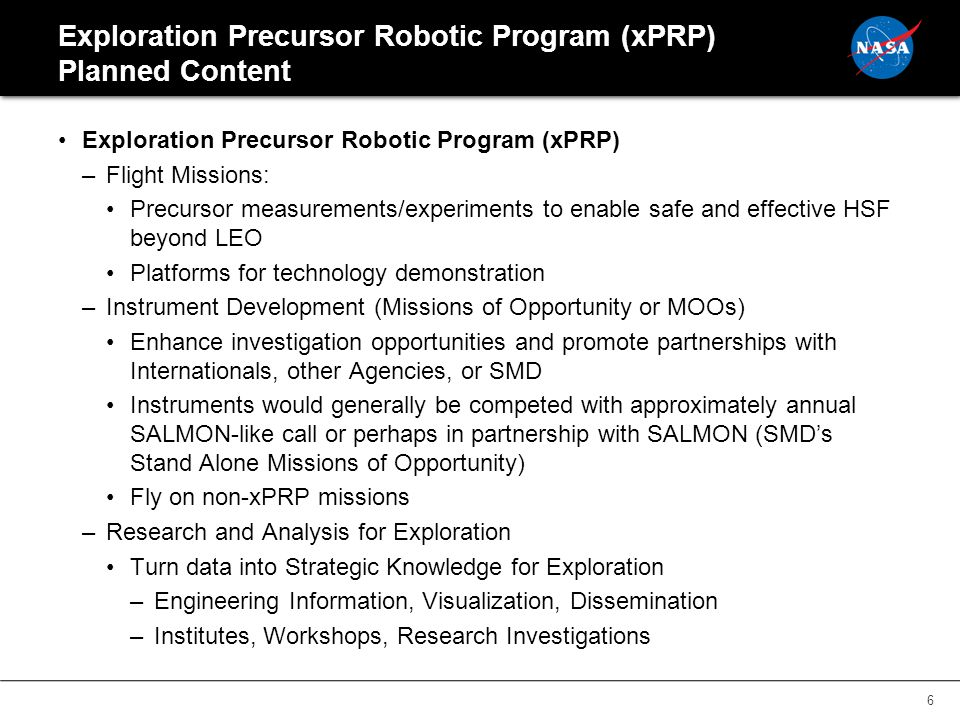 Exploration Precursor Robotic Program (xPRP) Planned Content Exploration Precursor Robotic Program (xPRP) –Flight Missions: Precursor measurements/experiments to enable safe and effective HSF beyond LEO Platforms for technology demonstration –Instrument Development (Missions of Opportunity or MOOs) Enhance investigation opportunities and promote partnerships with Internationals, other Agencies, or SMD Instruments would generally be competed with approximately annual SALMON-like call or perhaps in partnership with SALMON (SMD's Stand Alone Missions of Opportunity) Fly on non-xPRP missions –Research and Analysis for Exploration Turn data into Strategic Knowledge for Exploration –Engineering Information, Visualization, Dissemination –Institutes, Workshops, Research Investigations 6