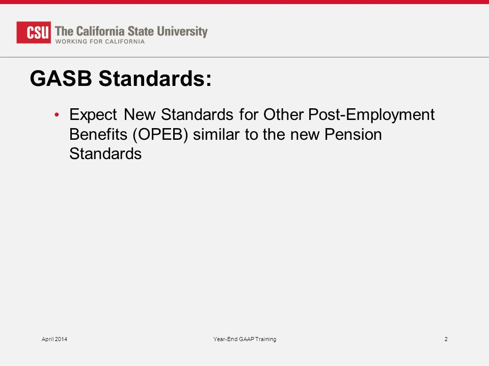 GASB Standards: Expect New Standards for Other Post-Employment Benefits (OPEB) similar to the new Pension Standards April 2014Year-End GAAP Training2
