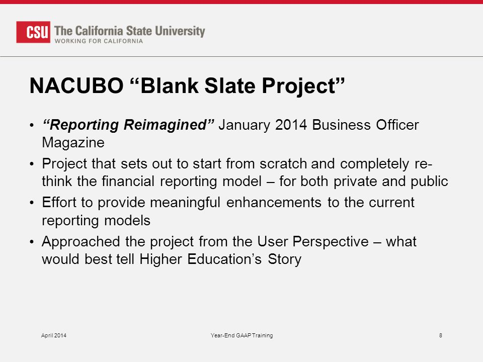 NACUBO Blank Slate Project Reporting Reimagined January 2014 Business Officer Magazine Project that sets out to start from scratch and completely re- think the financial reporting model – for both private and public Effort to provide meaningful enhancements to the current reporting models Approached the project from the User Perspective – what would best tell Higher Education's Story April 2014Year-End GAAP Training8