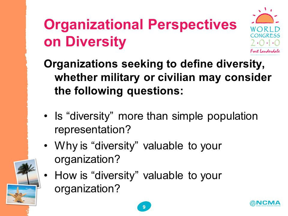 9 9 Organizational Perspectives on Diversity Organizations seeking to define diversity, whether military or civilian may consider the following questions: Is diversity more than simple population representation.
