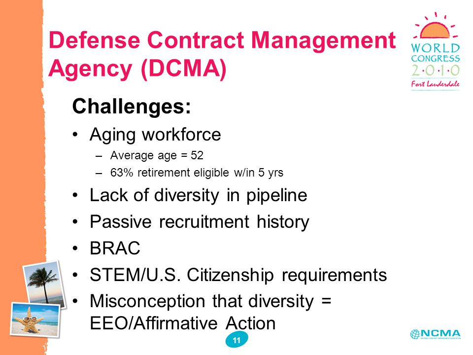11 Defense Contract Management Agency (DCMA) Challenges: Aging workforce –Average age = 52 –63% retirement eligible w/in 5 yrs Lack of diversity in pi