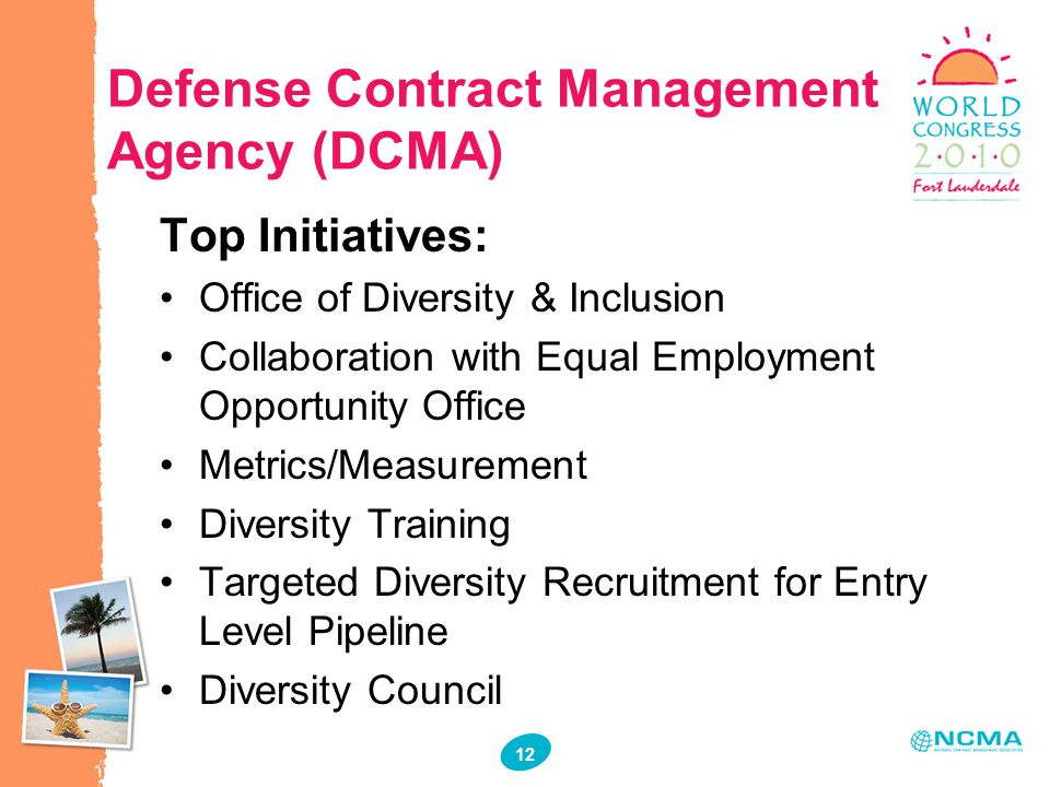 12 Defense Contract Management Agency (DCMA) Top Initiatives: Office of Diversity & Inclusion Collaboration with Equal Employment Opportunity Office Metrics/Measurement Diversity Training Targeted Diversity Recruitment for Entry Level Pipeline Diversity Council