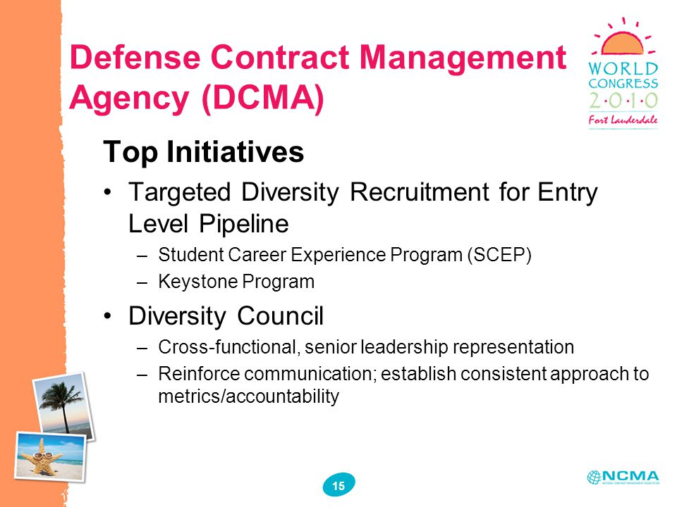 15 Defense Contract Management Agency (DCMA) Top Initiatives Targeted Diversity Recruitment for Entry Level Pipeline –Student Career Experience Program (SCEP) –Keystone Program Diversity Council –Cross-functional, senior leadership representation –Reinforce communication; establish consistent approach to metrics/accountability