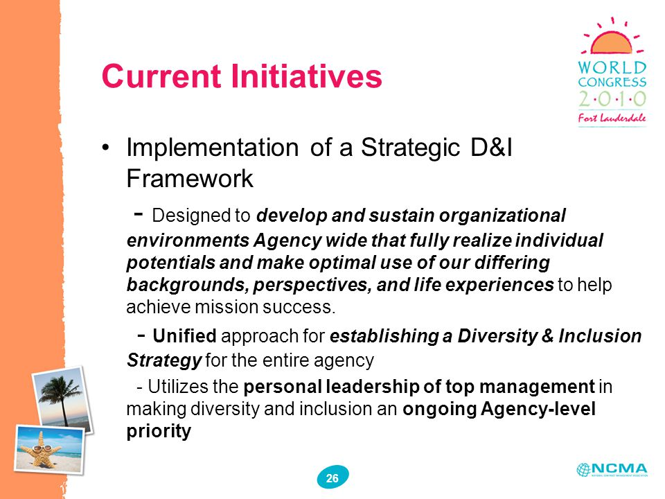 34 26 Current Initiatives Implementation of a Strategic D&I Framework - Designed to develop and sustain organizational environments Agency wide that fully realize individual potentials and make optimal use of our differing backgrounds, perspectives, and life experiences to help achieve mission success.