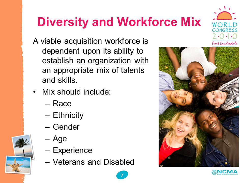 7 7 Diversity and Workforce Mix A viable acquisition workforce is dependent upon its ability to establish an organization with an appropriate mix of t