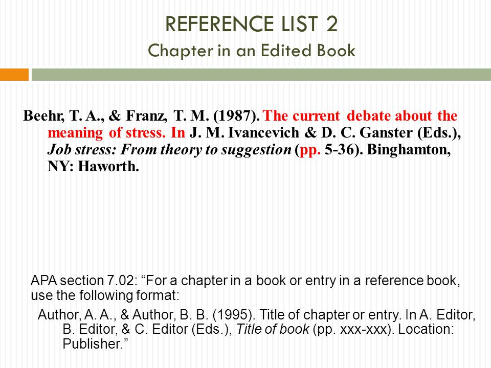 REFERENCE LIST 2 Chapter in an Edited Book Beehr, T. A., & Franz, T. M. (1987). The current debate about the meaning of stress. In J. M. Ivancevich &