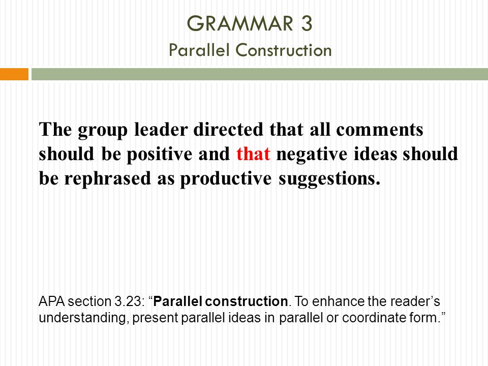 GRAMMAR 3 Parallel Construction The group leader directed that all comments should be positive and that negative ideas should be rephrased as producti