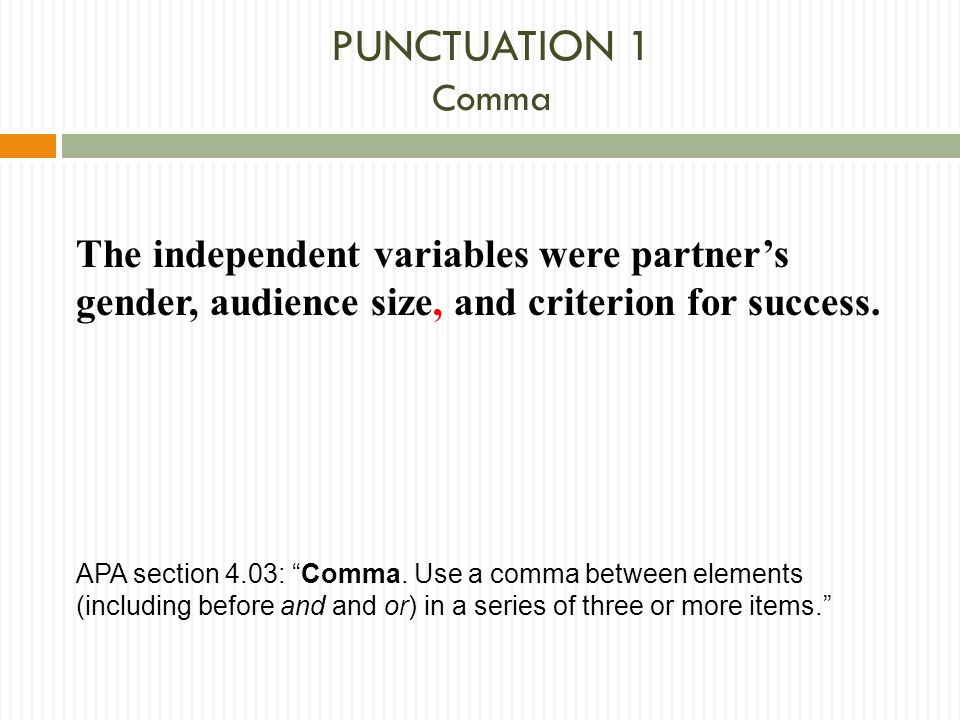 "PUNCTUATION 1 Comma The independent variables were partner's gender, audience size, and criterion for success. APA section 4.03: ""Comma. Use a comma b"