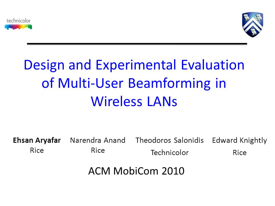 MIMO LANs Ehsan AryafarRice Networks Group Ehsan AryafarRice Networks Group Rx MIMO increases throughput with antenna arrays at transmitter and receiver However, real world client devices have fewer antennas than APs due to cost and space MUBF allows for APs to leverage antennas belonging to group of nodes Tx Rx Tx We present the design and experimental evaluation of the first MUBF platform for WLANs Xirrus 16 ant AP