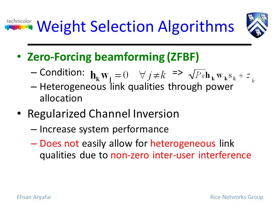 Weight Selection Algorithms Zero-Forcing beamforming (ZFBF) – Condition: => – Heterogeneous link qualities through power allocation Regularized Channel Inversion – Increase system performance – Does not easily allow for heterogeneous link qualities due to non-zero inter-user interference Ehsan AryafarRice Networks Group