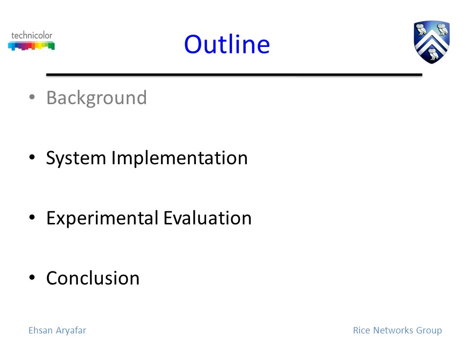 Outline Background System Implementation Experimental Evaluation Conclusion Ehsan AryafarRice Networks Group