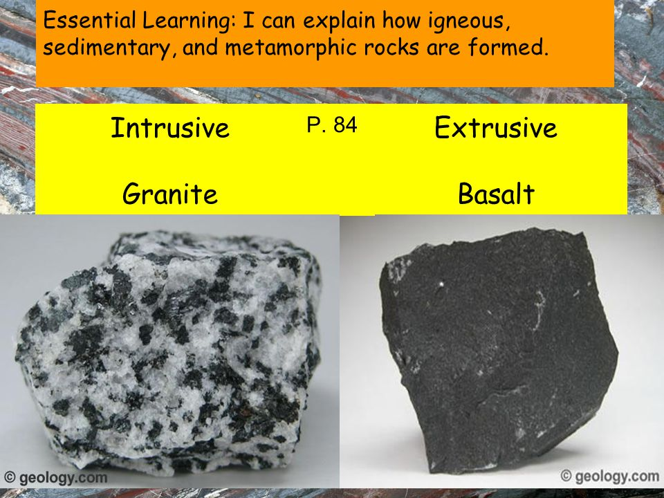 Essential Learning: I can explain how igneous, sedimentary, and metamorphic rocks are formed. Intrusive Granite Extrusive Basalt P. 84