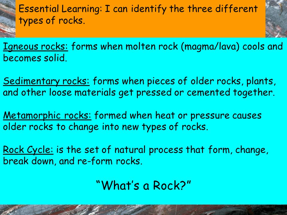 Essential Learning: I can identify the three different types of rocks. Igneous rocks: forms when molten rock (magma/lava) cools and becomes solid. Sed