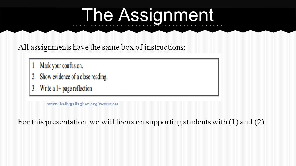 All assignments have the same box of instructions: www.kellygallagher.org/resources For this presentation, we will focus on supporting students with (1) and (2).