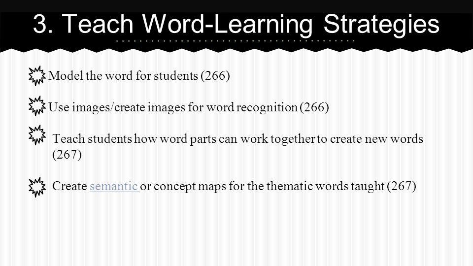 Model the word for students (266) Use images/create images for word recognition (266) Teach students how word parts can work together to create new words (267) Create semantic or concept maps for the thematic words taught (267)semantic 3.