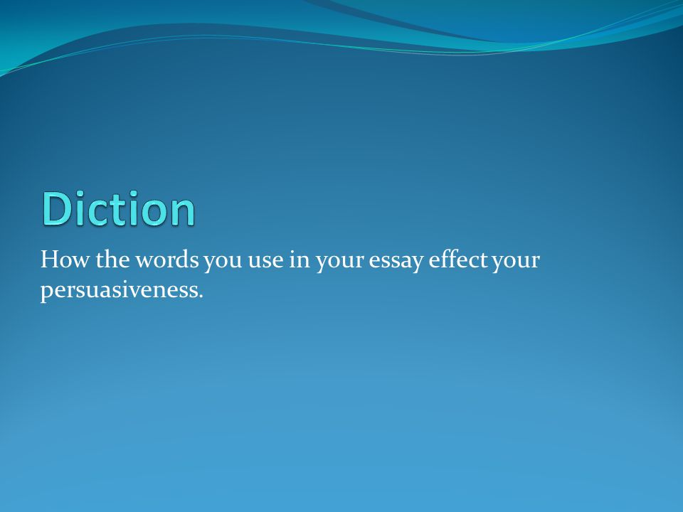 How the words you use in your essay effect your persuasiveness.