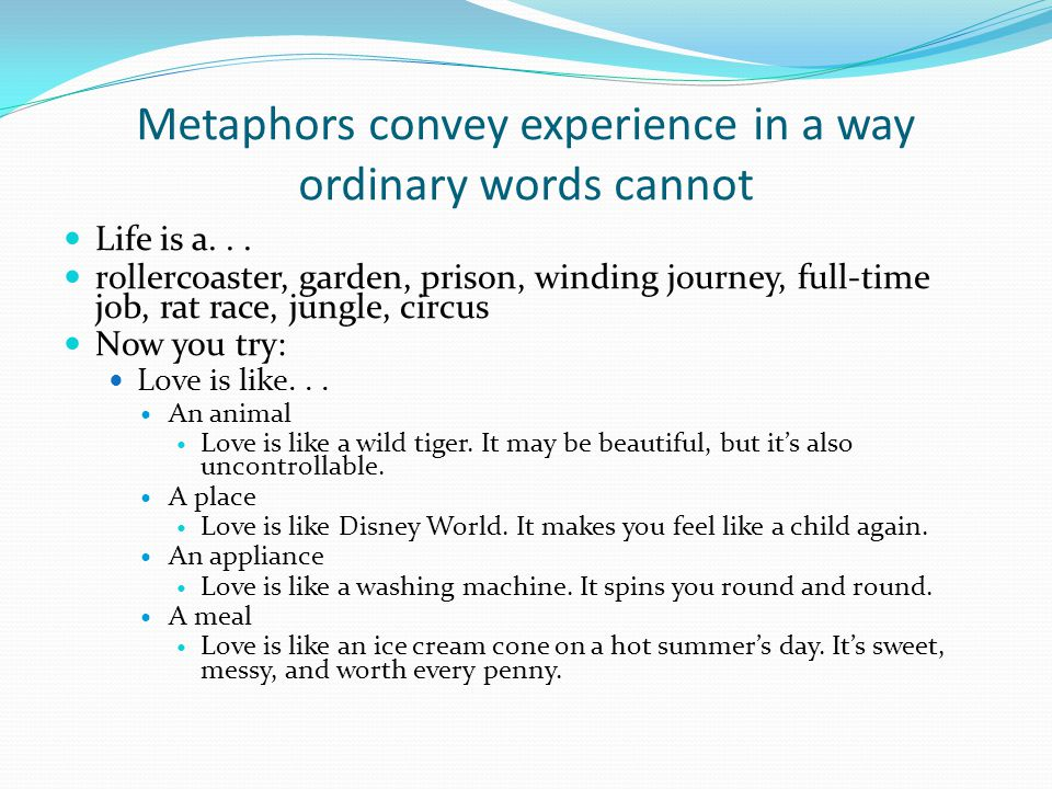 Metaphors convey experience in a way ordinary words cannot Life is a...