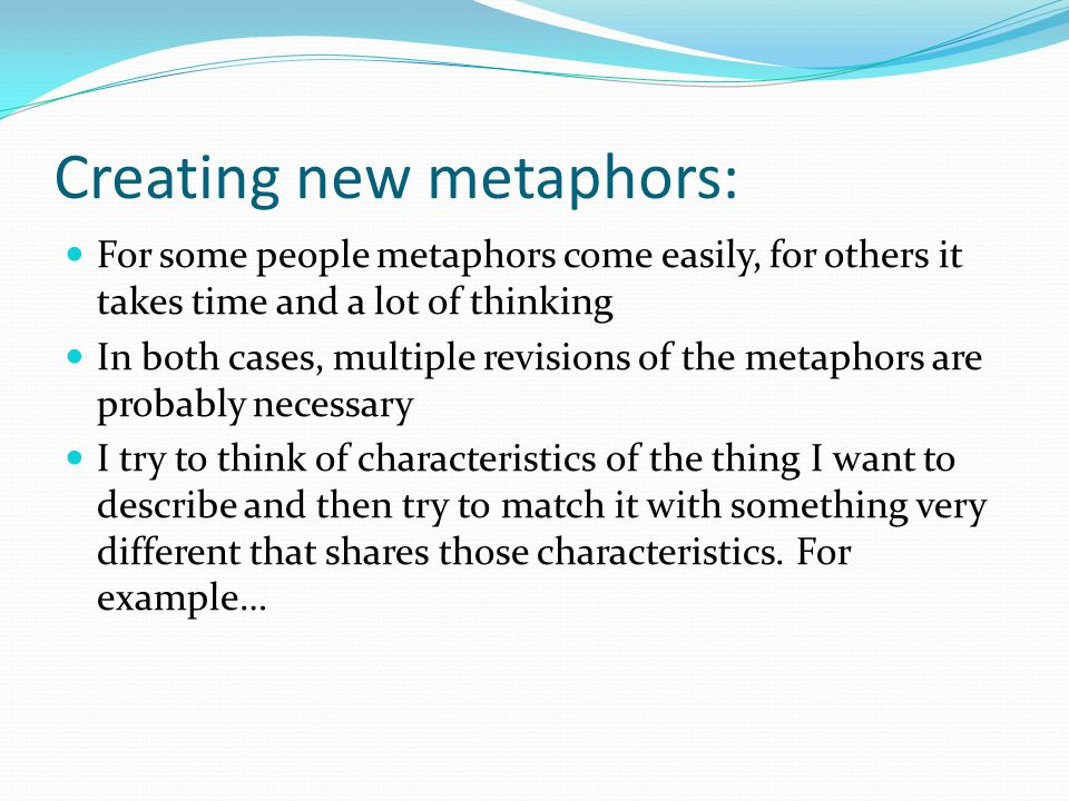 Creating new metaphors: For some people metaphors come easily, for others it takes time and a lot of thinking In both cases, multiple revisions of the metaphors are probably necessary I try to think of characteristics of the thing I want to describe and then try to match it with something very different that shares those characteristics.