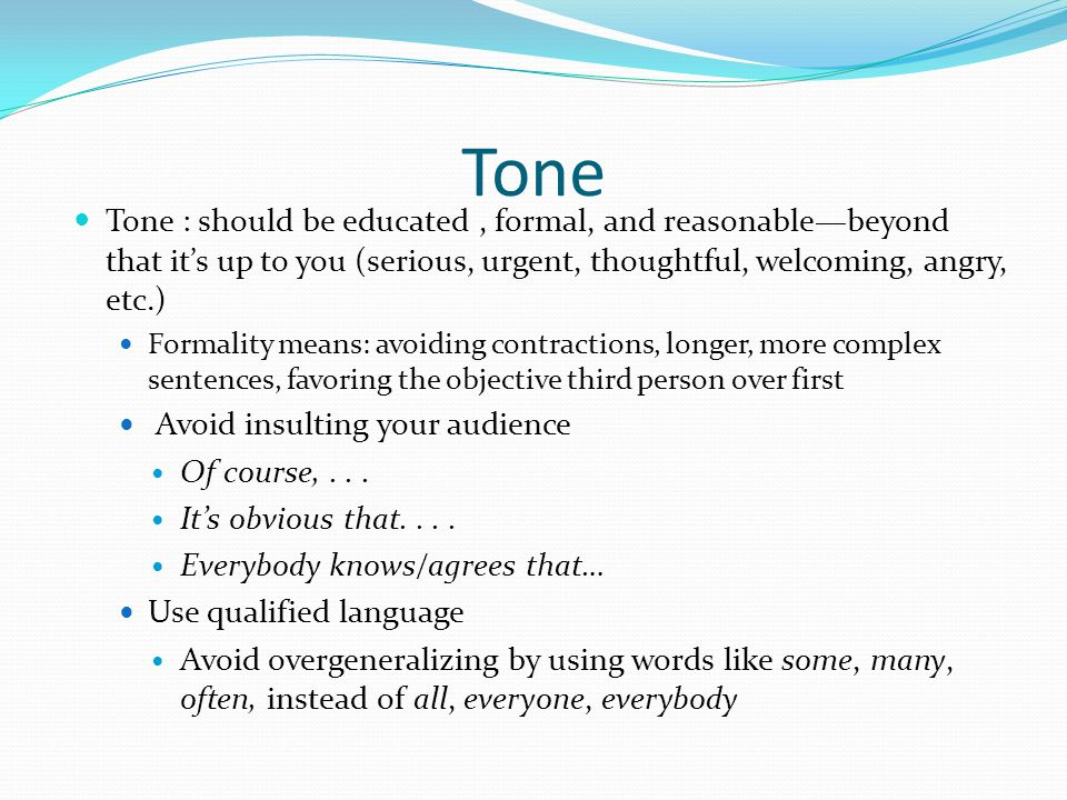Tone Tone : should be educated, formal, and reasonable—beyond that it's up to you (serious, urgent, thoughtful, welcoming, angry, etc.) Formality means: avoiding contractions, longer, more complex sentences, favoring the objective third person over first Avoid insulting your audience Of course,...