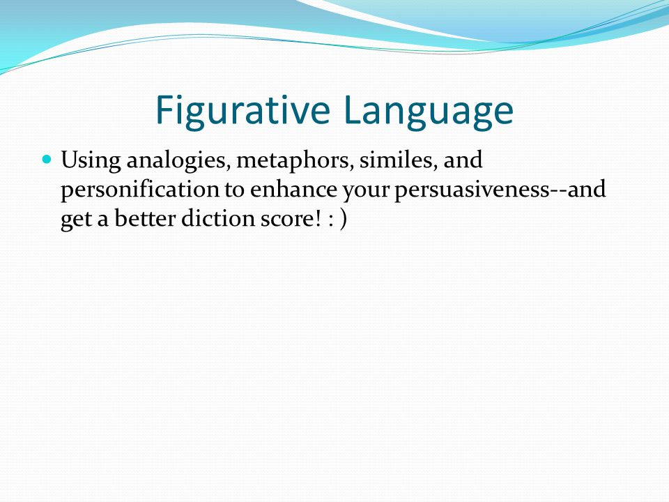 Figurative Language Using analogies, metaphors, similes, and personification to enhance your persuasiveness--and get a better diction score.