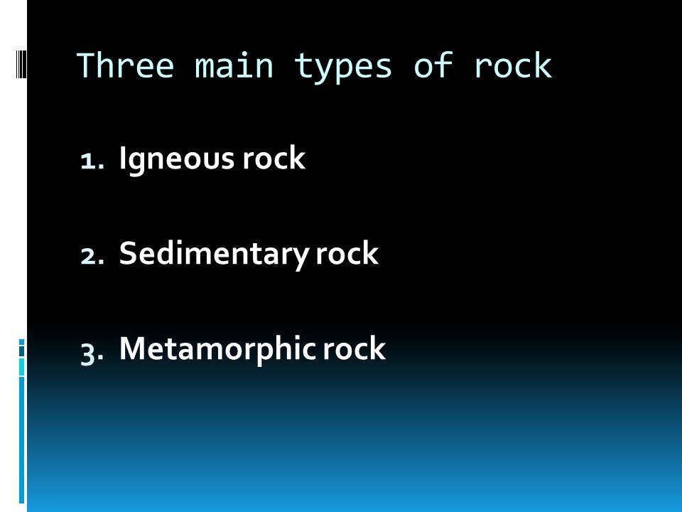 Three main types of rock 1. Igneous rock 2. Sedimentary rock 3. Metamorphic rock