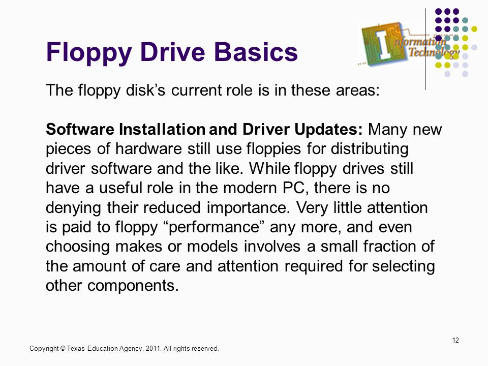 Floppy Drive Basics 12 The floppy disk's current role is in these areas: Software Installation and Driver Updates: Many new pieces of hardware still u