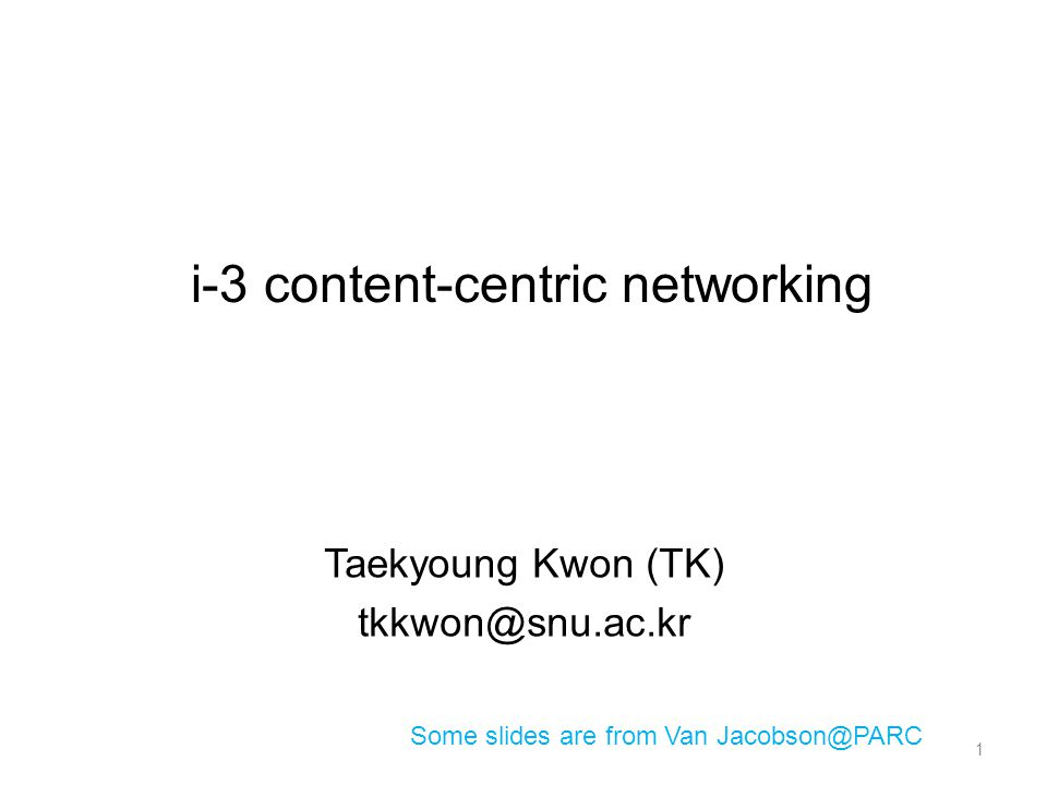 i-3 content-centric networking Taekyoung Kwon (TK) tkkwon@snu.ac.kr Some slides are from Van Jacobson@PARC 1