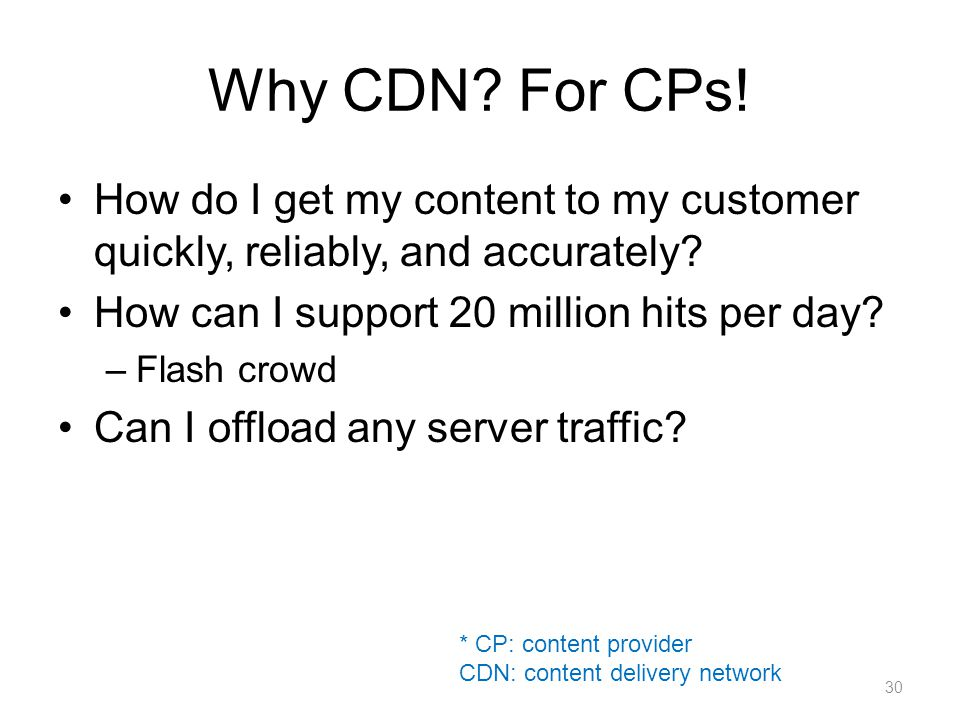 Why CDN. For CPs. How do I get my content to my customer quickly, reliably, and accurately.