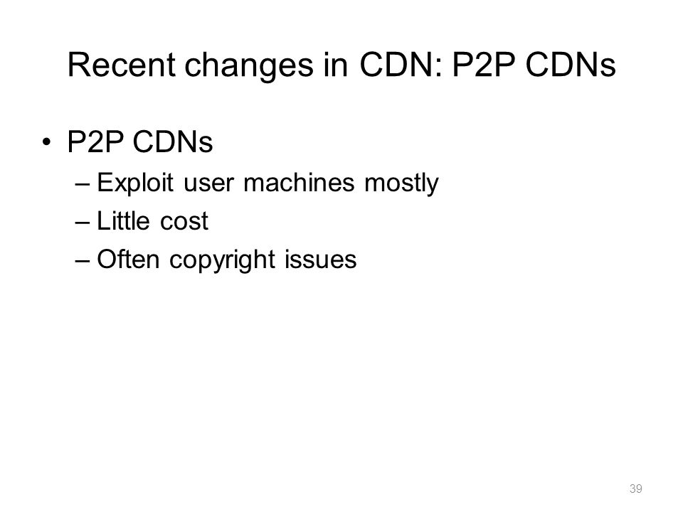 Recent changes in CDN: P2P CDNs P2P CDNs –Exploit user machines mostly –Little cost –Often copyright issues 39