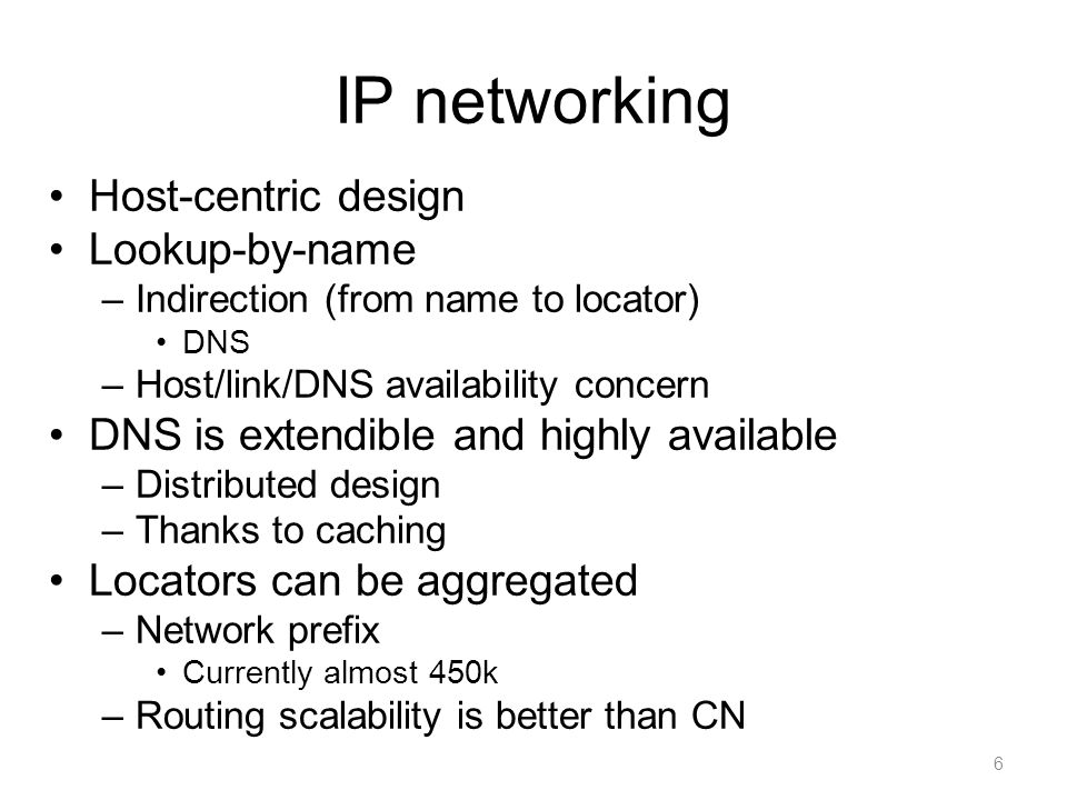 Content networking (CN) Route-by-name –No indirection, better availability –Content name (or ID) is a routing entry –Huge scalability concern In-network caching Global-scale pure CN may not be feasible –At least billions of contents –Some aggregation may be possible E.g.