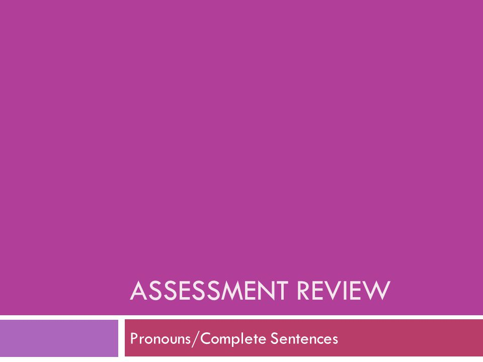 ASSESSMENT REVIEW Pronouns/Complete Sentences
