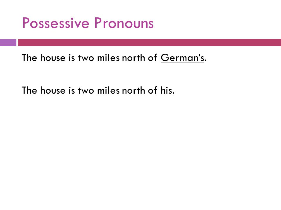 Possessive Pronouns The house is two miles north of German's. The house is two miles north of his.